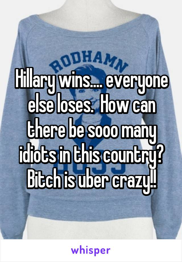 Hillary wins.... everyone else loses.  How can there be sooo many idiots in this country? Bitch is uber crazy!!