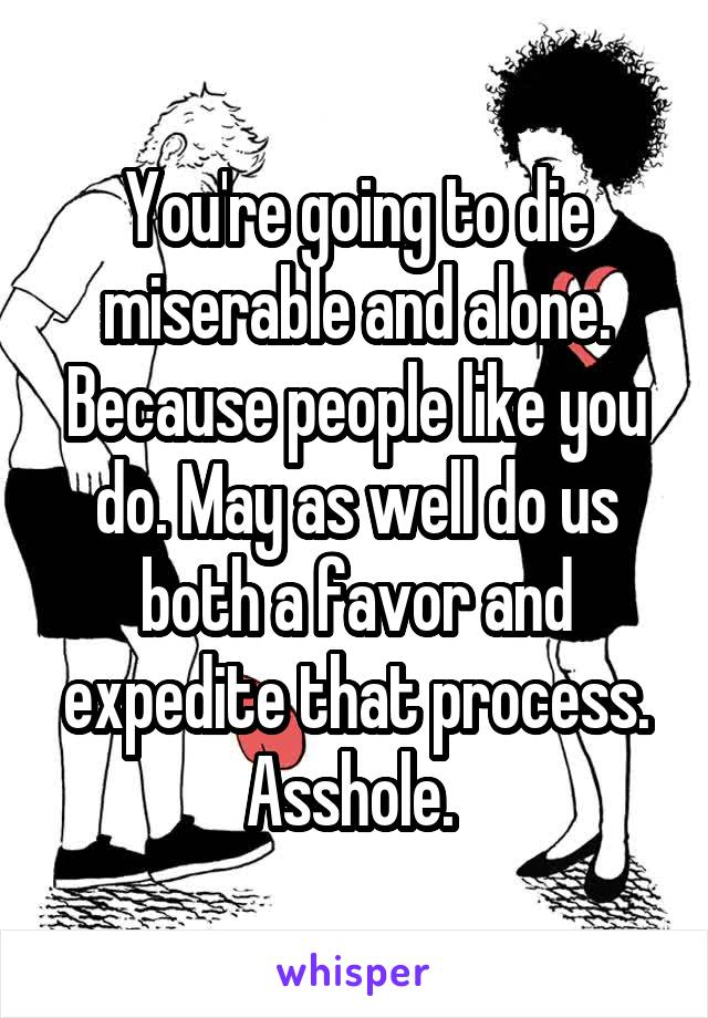 You're going to die miserable and alone. Because people like you do. May as well do us both a favor and expedite that process. Asshole.