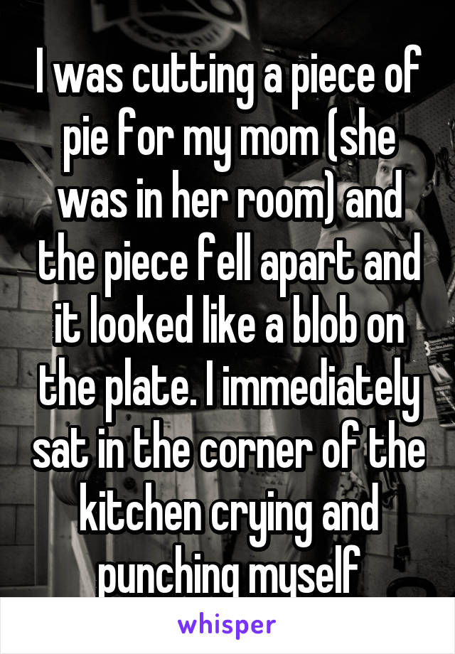 I was cutting a piece of pie for my mom (she was in her room) and the piece fell apart and it looked like a blob on the plate. I immediately sat in the corner of the kitchen crying and punching myself