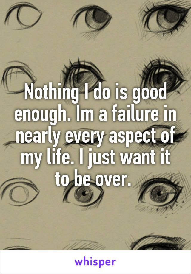 Nothing I do is good enough. Im a failure in nearly every aspect of my life. I just want it to be over.