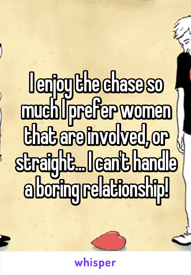 I enjoy the chase so much I prefer women that are involved, or straight... I can't handle a boring relationship!