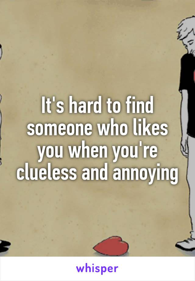 It's hard to find someone who likes you when you're clueless and annoying