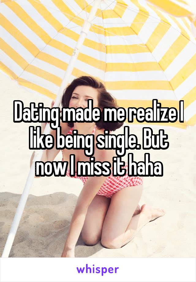 Dating made me realize I like being single. But now I miss it haha