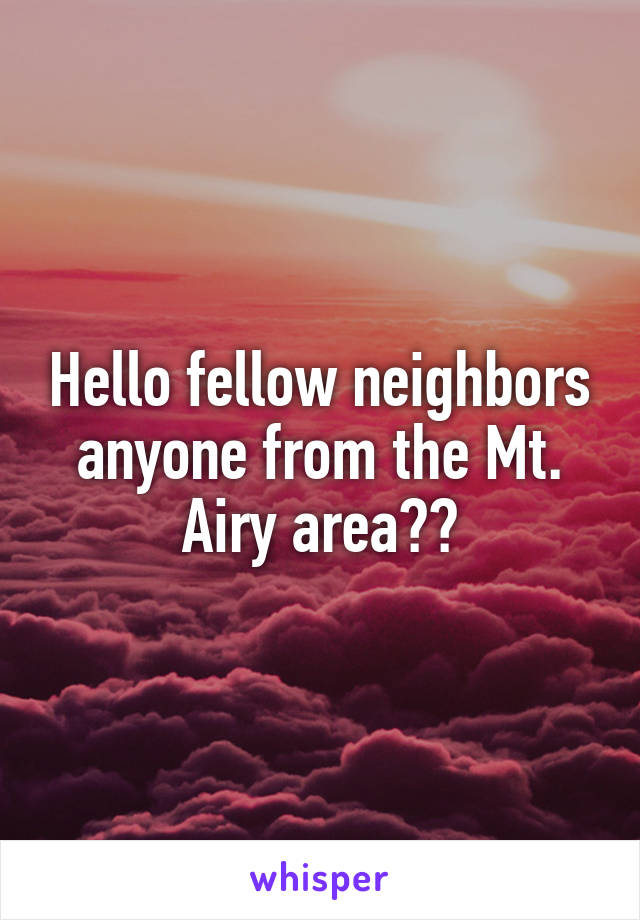 Hello fellow neighbors anyone from the Mt. Airy area??