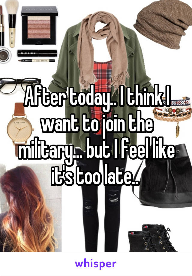 After today.. I think I want to join the military... but I feel like it's too late..