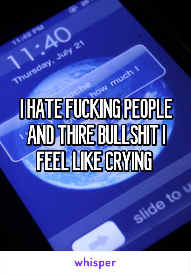 I HATE FUCKING PEOPLE AND THIRE BULLSHIT I FEEL LIKE CRYING