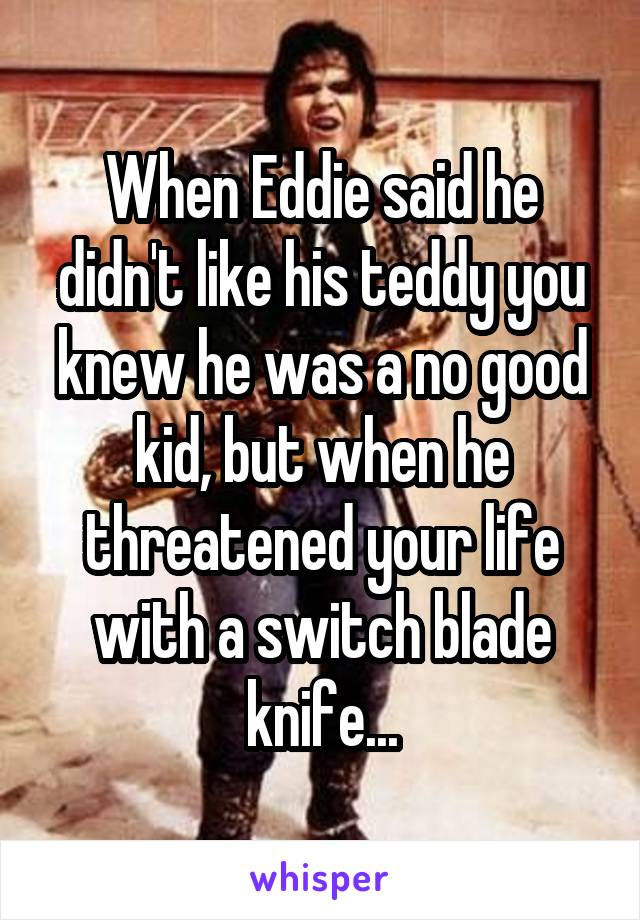 When Eddie said he didn't like his teddy you knew he was a no good kid, but when he threatened your life with a switch blade knife...