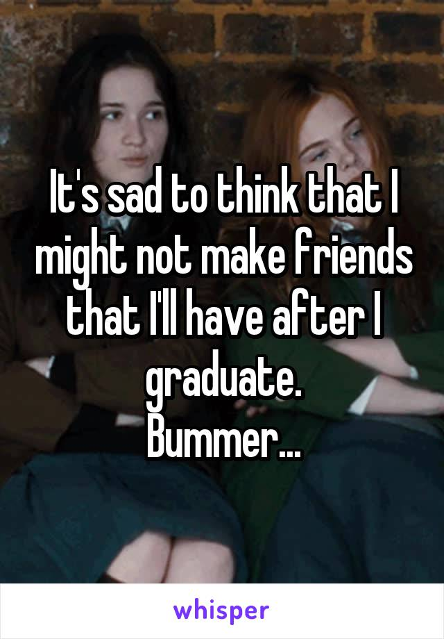 It's sad to think that I might not make friends that I'll have after I graduate. Bummer...