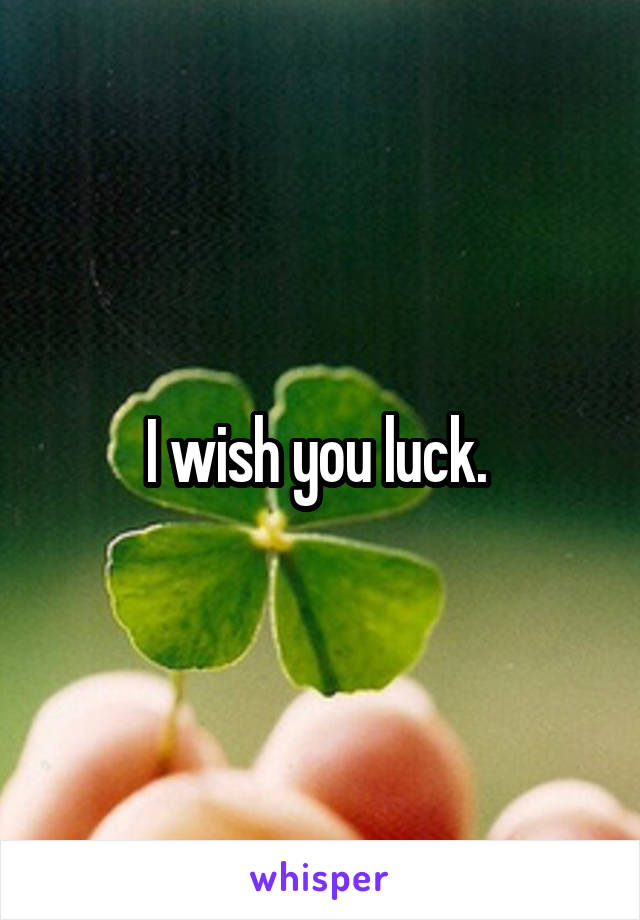 I wish you luck.
