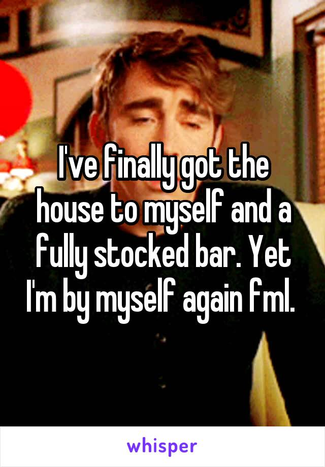 I've finally got the house to myself and a fully stocked bar. Yet I'm by myself again fml.