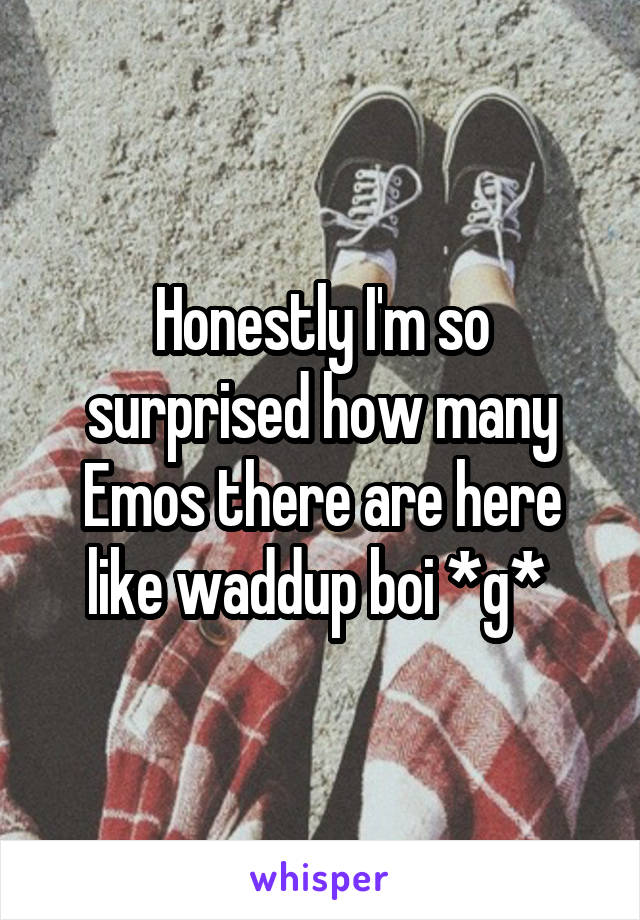 Honestly I'm so surprised how many Emos there are here like waddup boi *g*