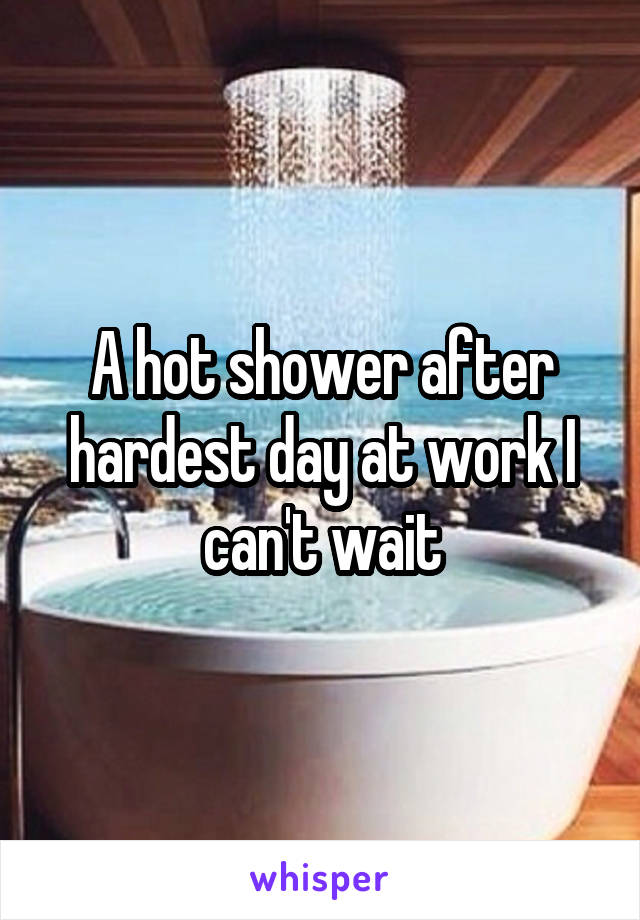 A hot shower after hardest day at work I can't wait