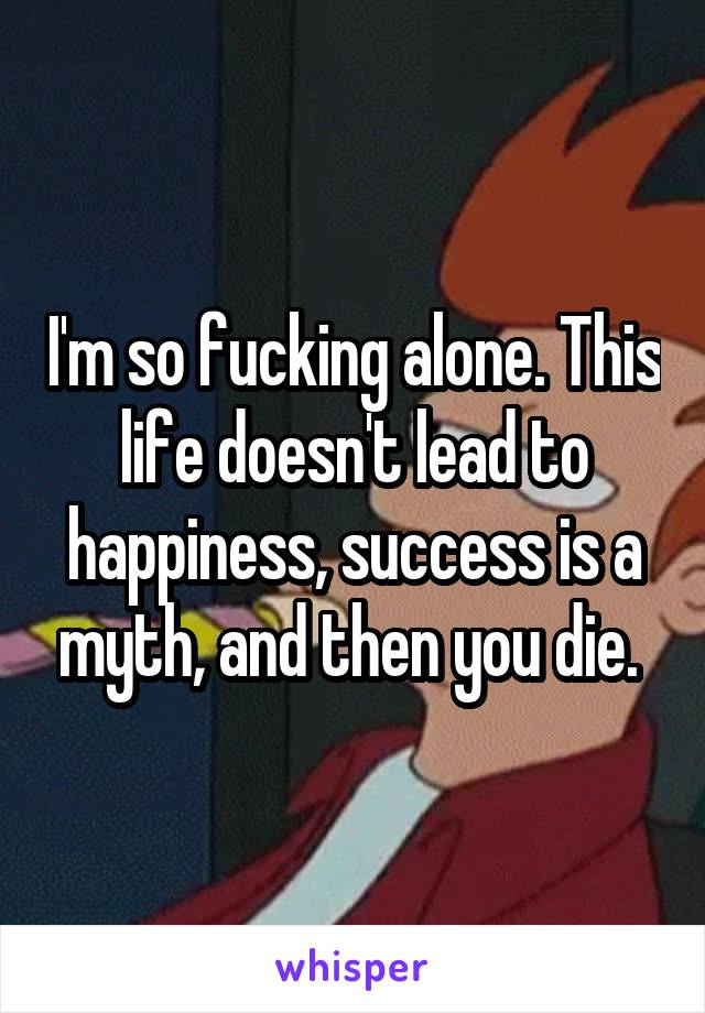 I'm so fucking alone. This life doesn't lead to happiness, success is a myth, and then you die.