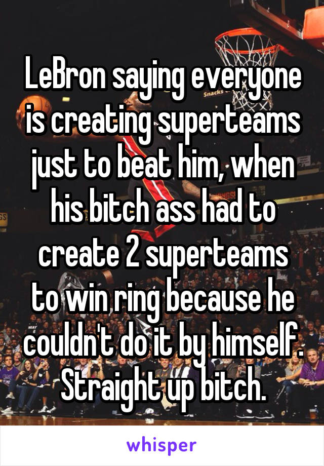 LeBron saying everyone is creating superteams just to beat him, when his bitch ass had to create 2 superteams to win ring because he couldn't do it by himself. Straight up bitch.