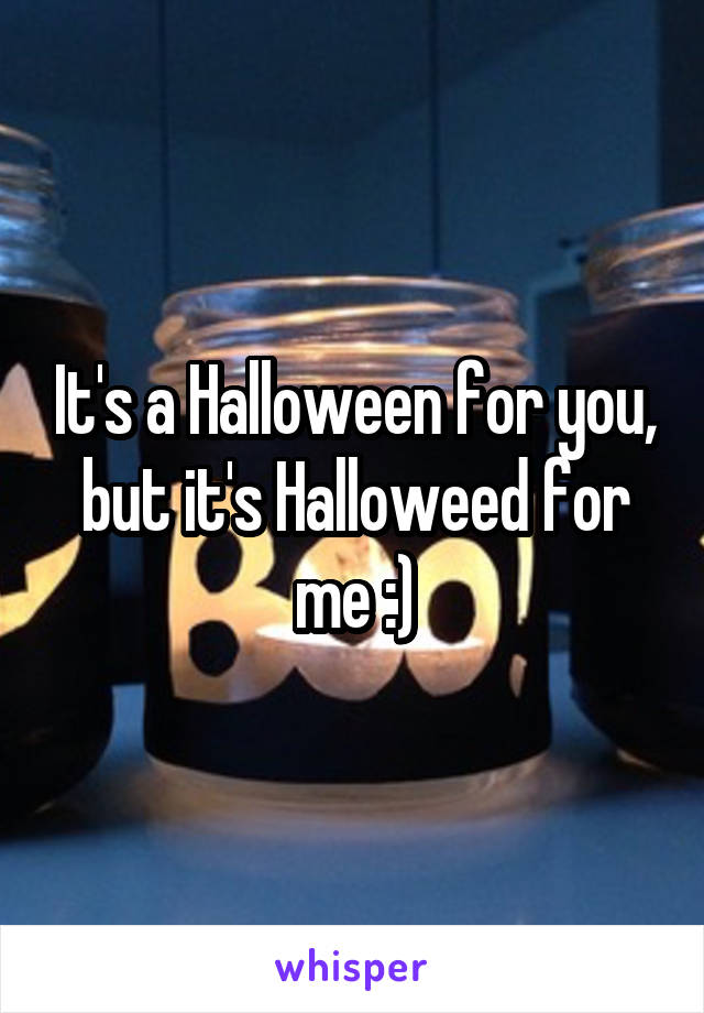 It's a Halloween for you, but it's Halloweed for me :)