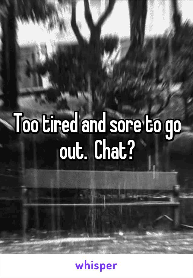 Too tired and sore to go out.  Chat?