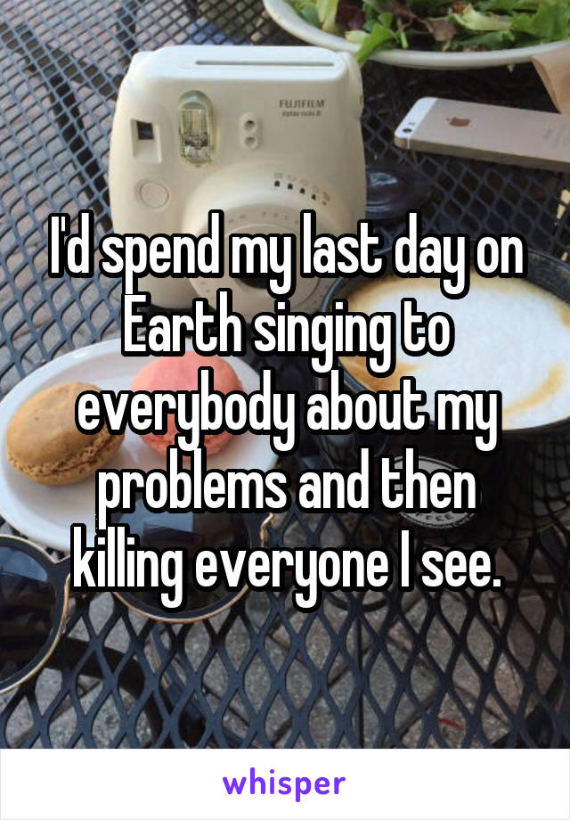 I'd spend my last day on Earth singing to everybody about my problems and then killing everyone I see.