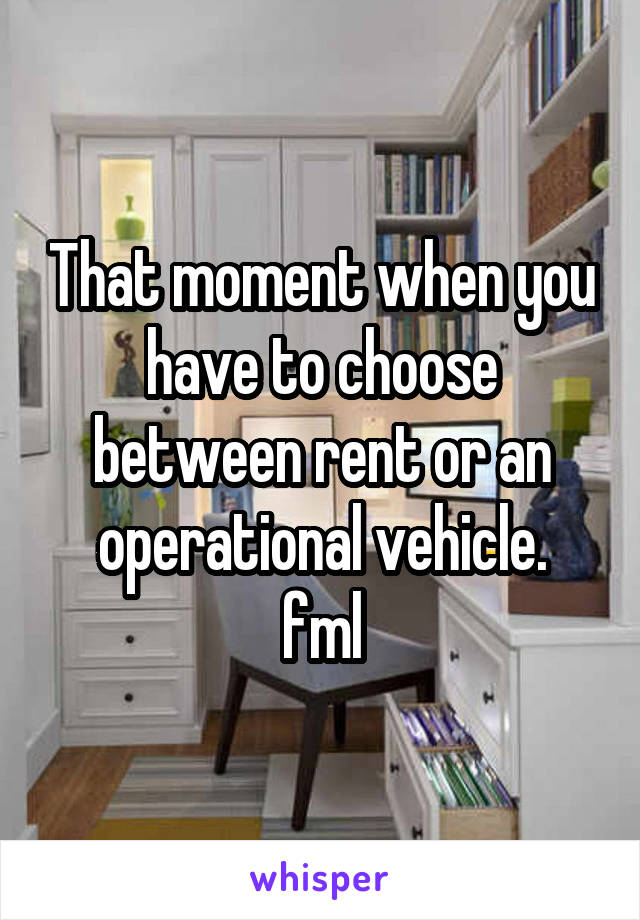 That moment when you have to choose between rent or an operational vehicle. fml