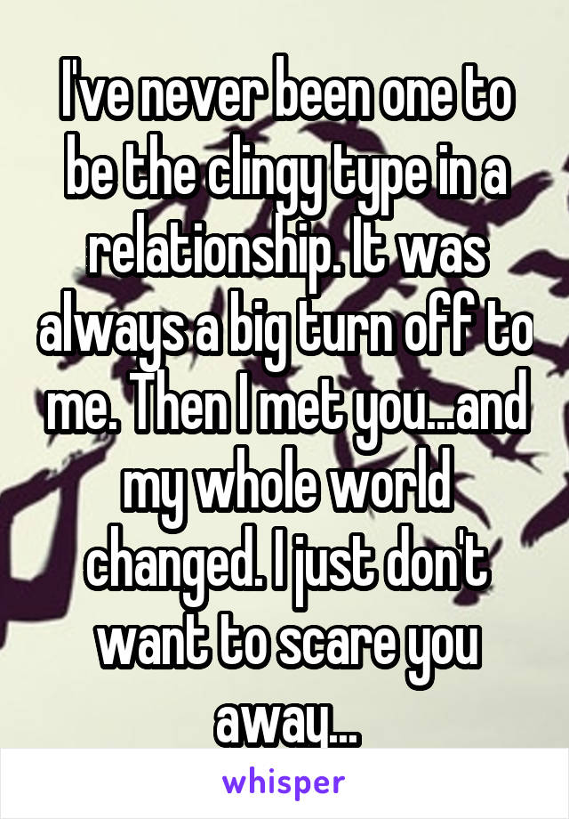 I've never been one to be the clingy type in a relationship. It was always a big turn off to me. Then I met you...and my whole world changed. I just don't want to scare you away...