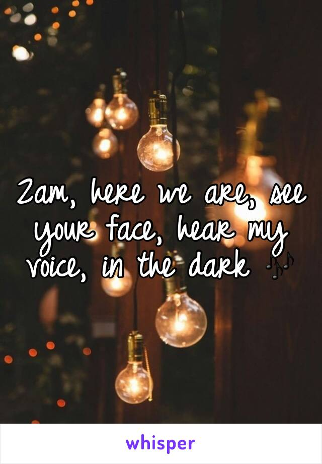 2am, here we are, see your face, hear my voice, in the dark 🎶