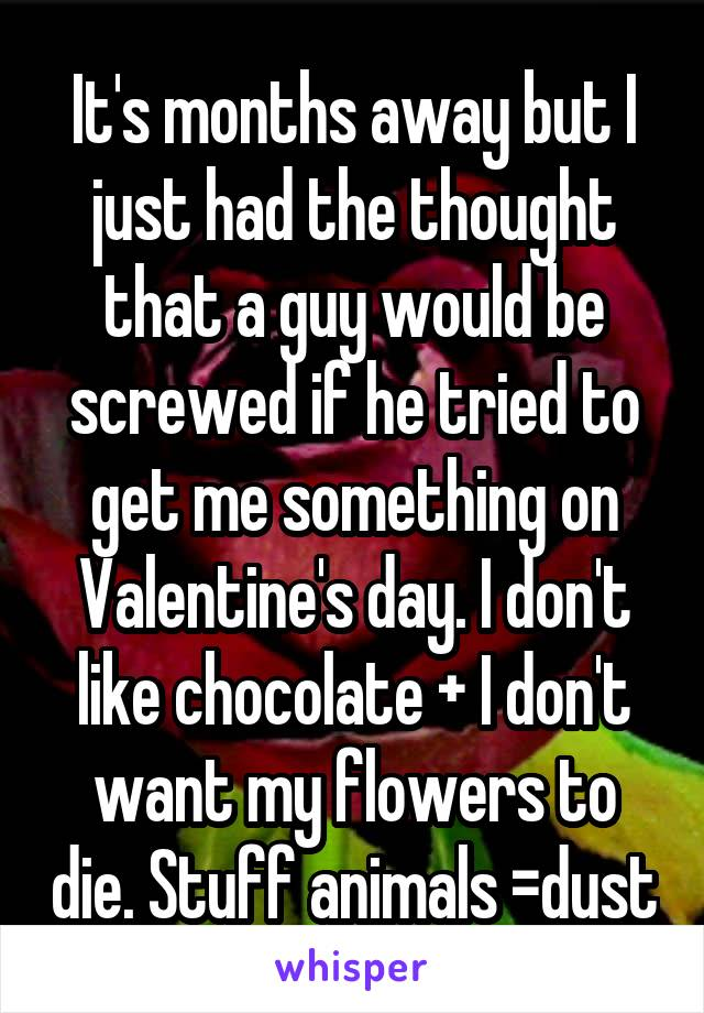 It's months away but I just had the thought that a guy would be screwed if he tried to get me something on Valentine's day. I don't like chocolate + I don't want my flowers to die. Stuff animals =dust