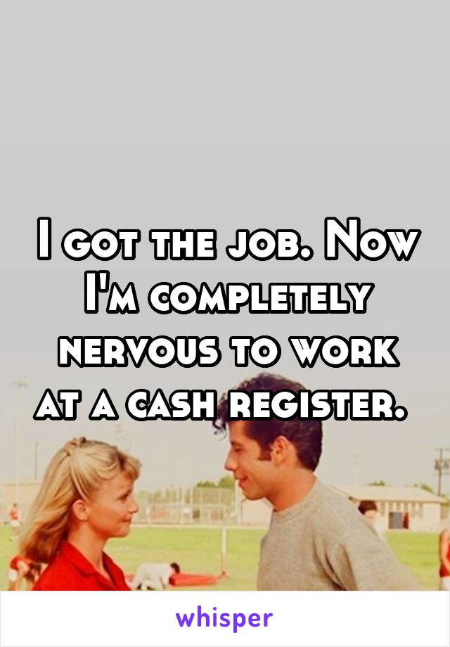 I got the job. Now I'm completely nervous to work at a cash register.