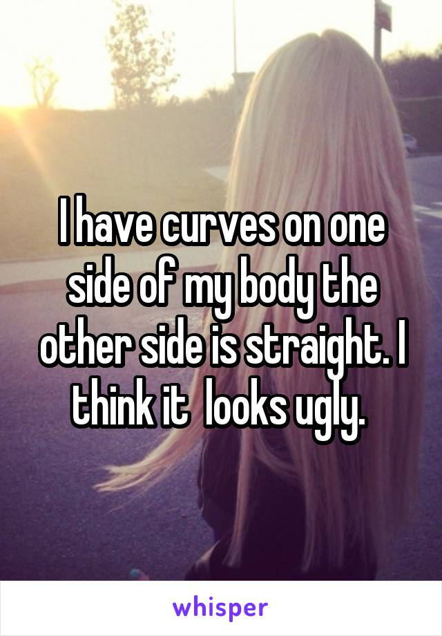I have curves on one side of my body the other side is straight. I think it  looks ugly.
