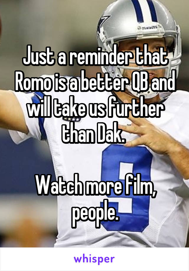 Just a reminder that Romo is a better QB and will take us further than Dak.   Watch more film, people.