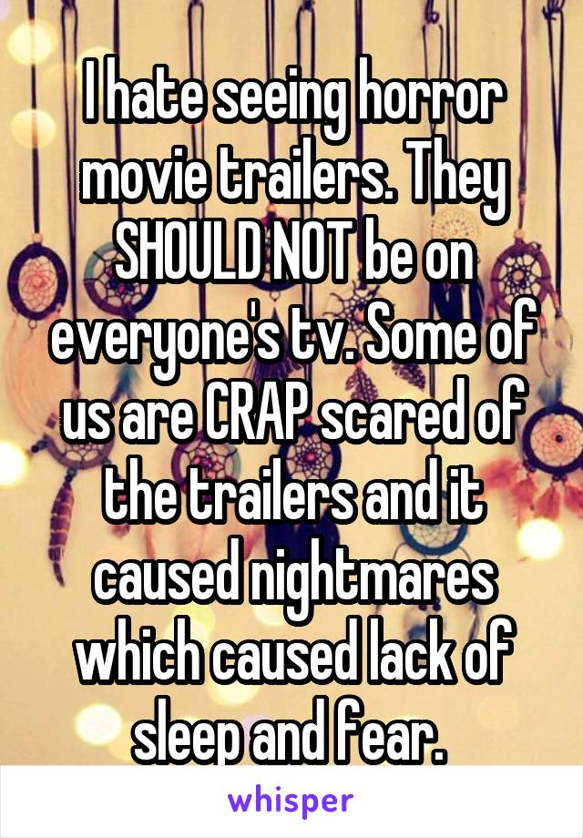 I hate seeing horror movie trailers. They SHOULD NOT be on everyone's tv. Some of us are CRAP scared of the trailers and it caused nightmares which caused lack of sleep and fear.