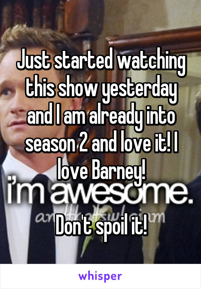 Just started watching this show yesterday and I am already into season 2 and love it! I love Barney!  Don't spoil it!