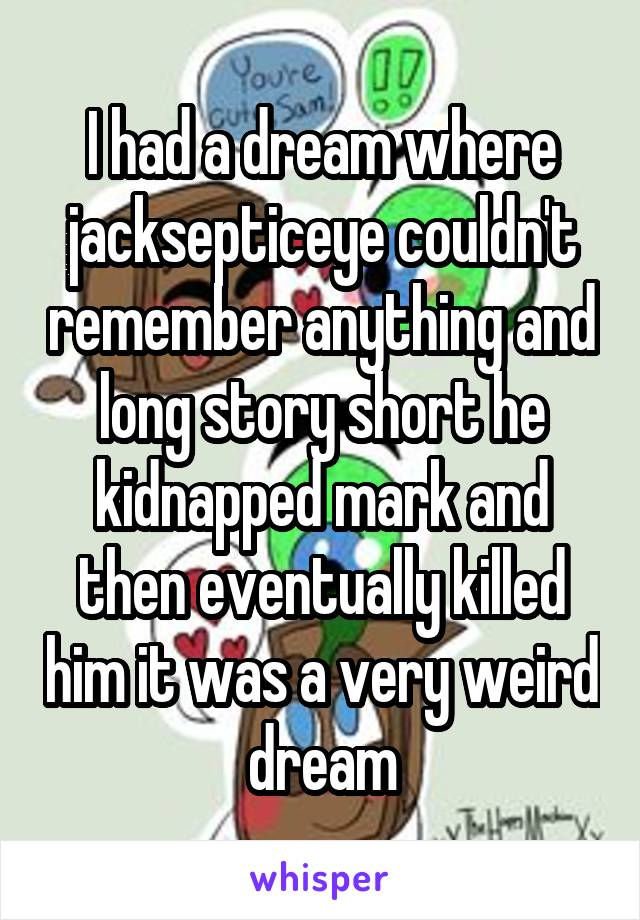 I had a dream where jacksepticeye couldn't remember anything and long story short he kidnapped mark and then eventually killed him it was a very weird dream