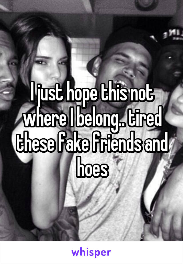 I just hope this not where I belong.. tired these fake friends and hoes
