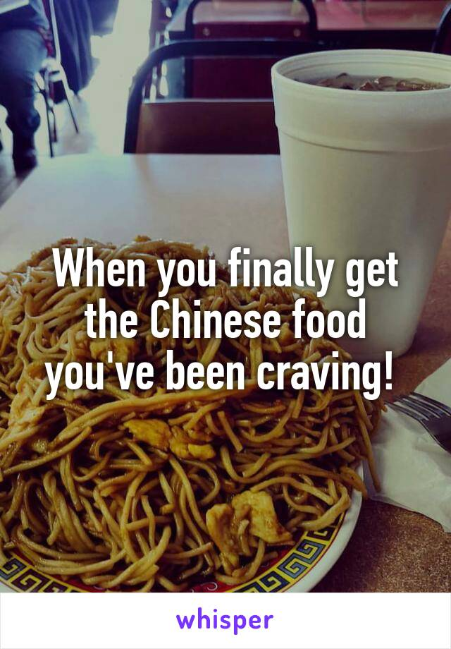 When you finally get the Chinese food you've been craving!