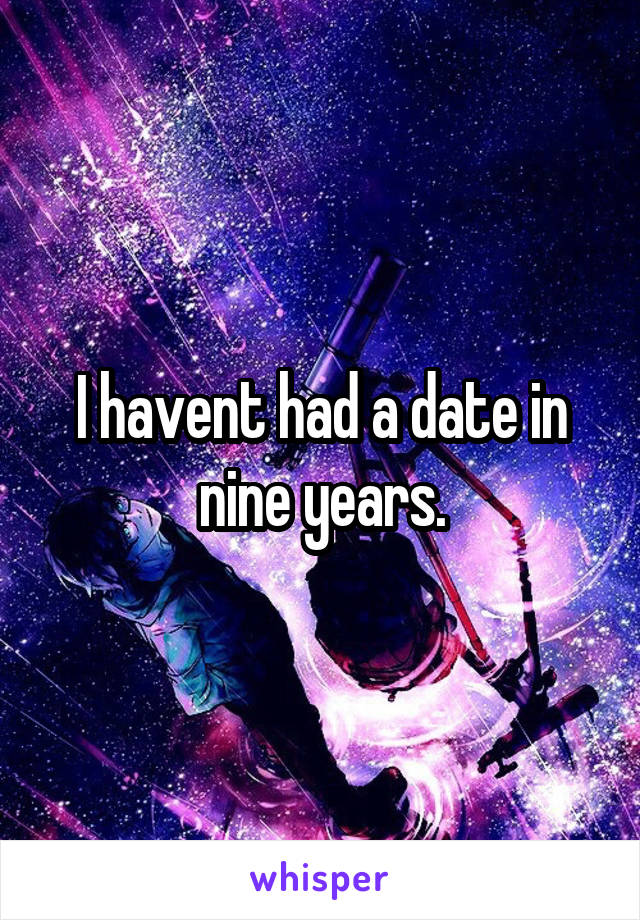 I havent had a date in nine years.