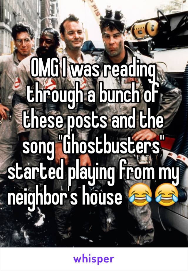 "OMG I was reading through a bunch of these posts and the song ""Ghostbusters"" started playing from my neighbor's house 😂😂"