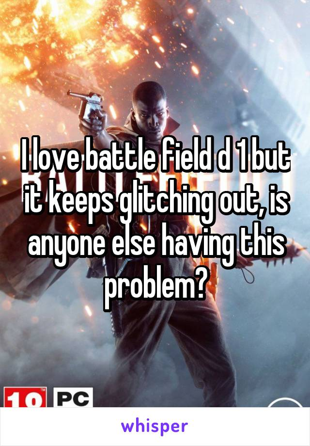 I love battle field d 1 but it keeps glitching out, is anyone else having this problem?