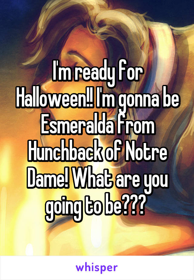 I'm ready for Halloween!! I'm gonna be Esmeralda from Hunchback of Notre Dame! What are you going to be???