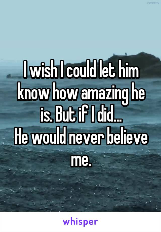 I wish I could let him know how amazing he is. But if I did... He would never believe me.