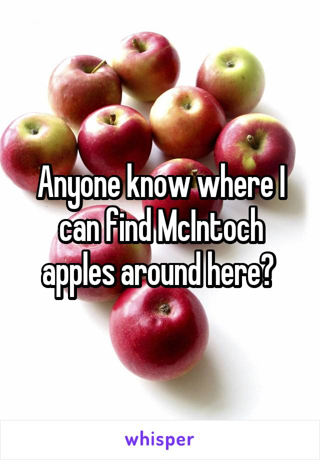 Anyone know where I can find McIntoch apples around here?