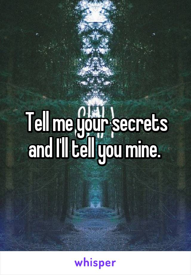 Tell me your secrets and I'll tell you mine.