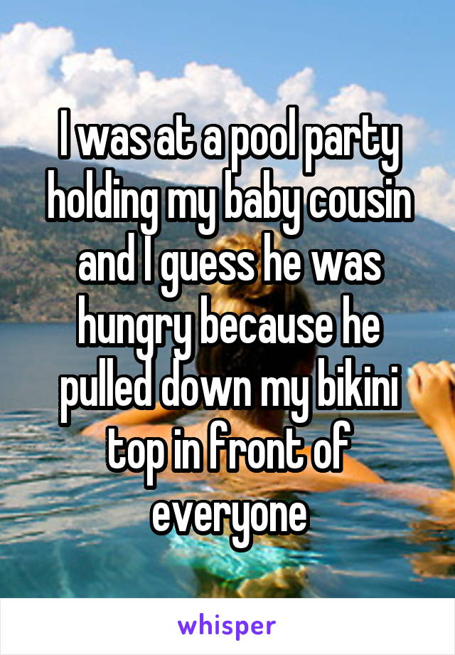 I was at a pool party holding my baby cousin and I guess he was hungry because he pulled down my bikini top in front of everyone