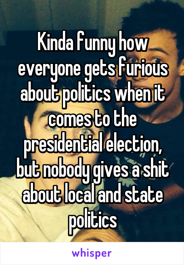 Kinda funny how everyone gets furious about politics when it comes to the presidential election, but nobody gives a shit about local and state politics