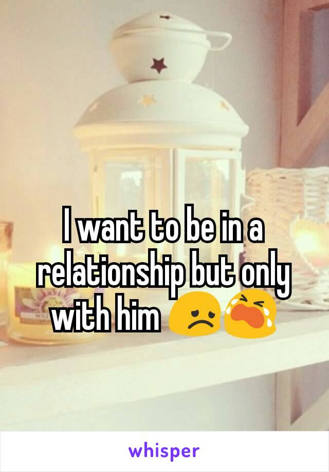 I want to be in a relationship but only with him 😞😭