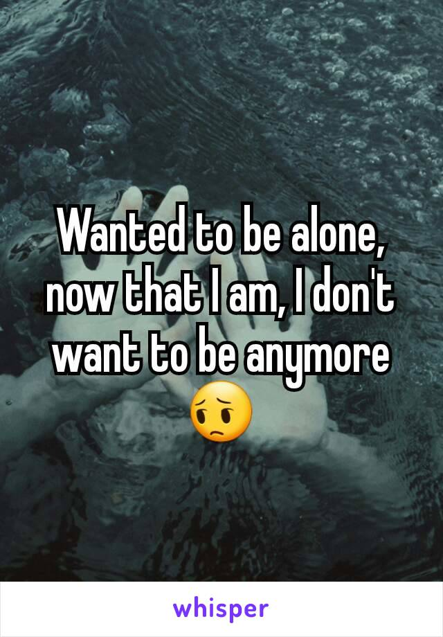 Wanted to be alone, now that I am, I don't want to be anymore 😔