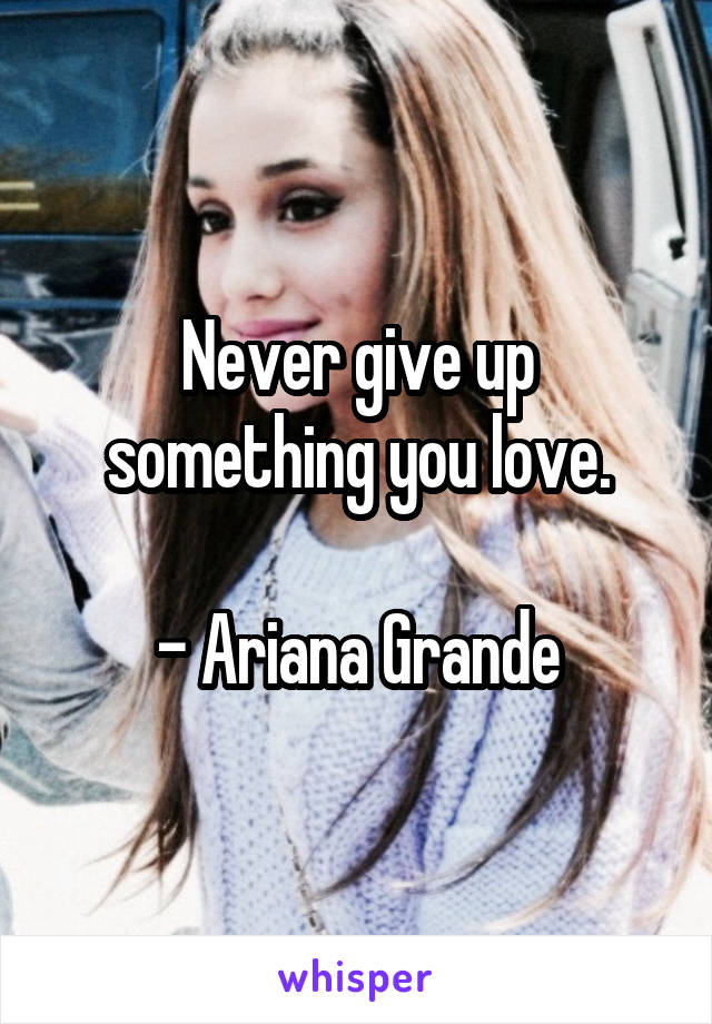Never give up something you love.  - Ariana Grande