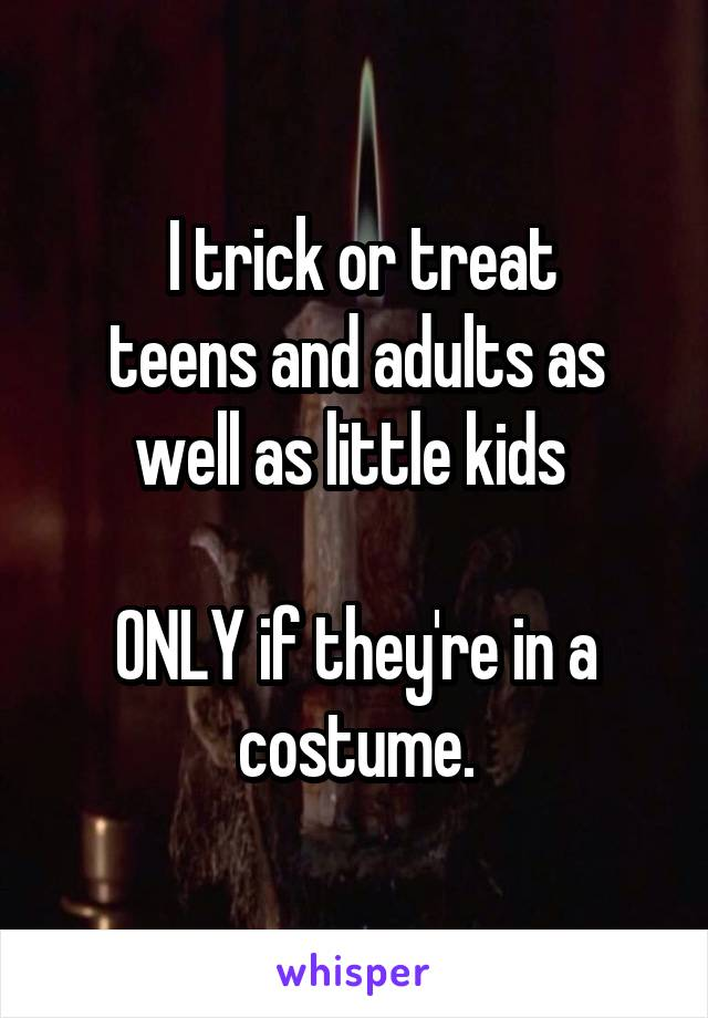 I trick or treat  teens and adults as well as little kids   ONLY if they're in a costume.