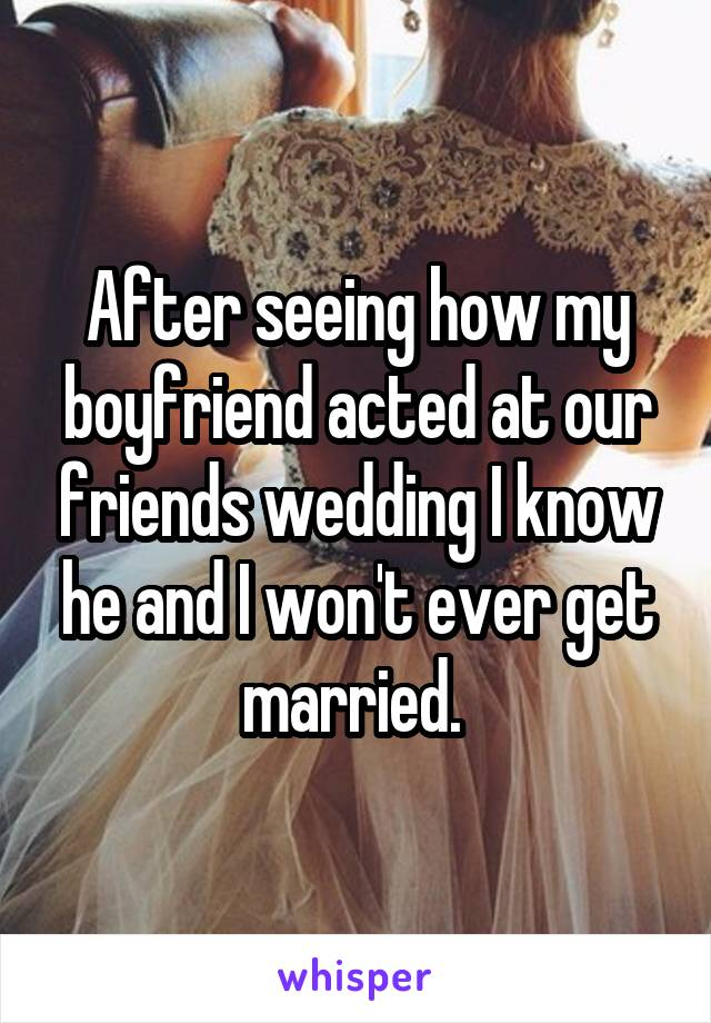 After seeing how my boyfriend acted at our friends wedding I know he and I won't ever get married.