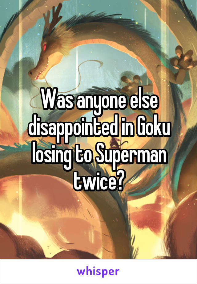 Was anyone else disappointed in Goku losing to Superman twice?