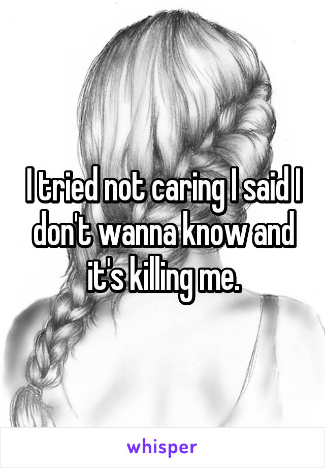I tried not caring I said I don't wanna know and it's killing me.