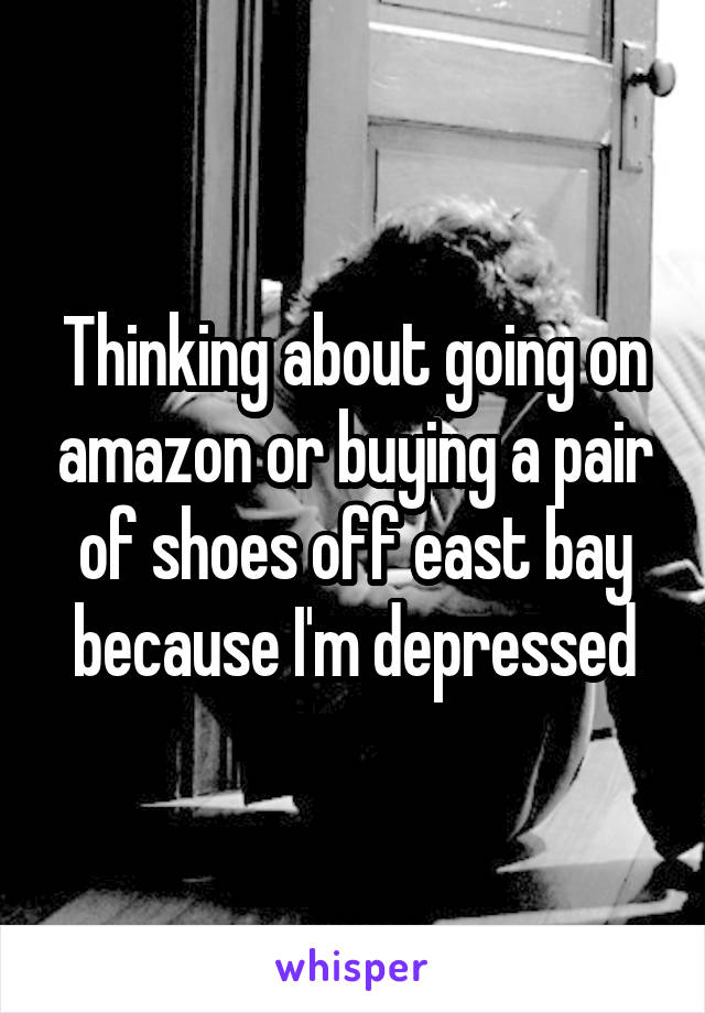 Thinking about going on amazon or buying a pair of shoes off east bay because I'm depressed